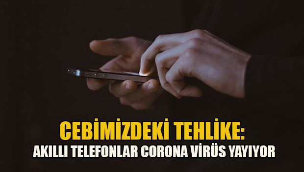 Cebimizdeki tehlike: Akıllı telefonlar Corona virüs yayıyor